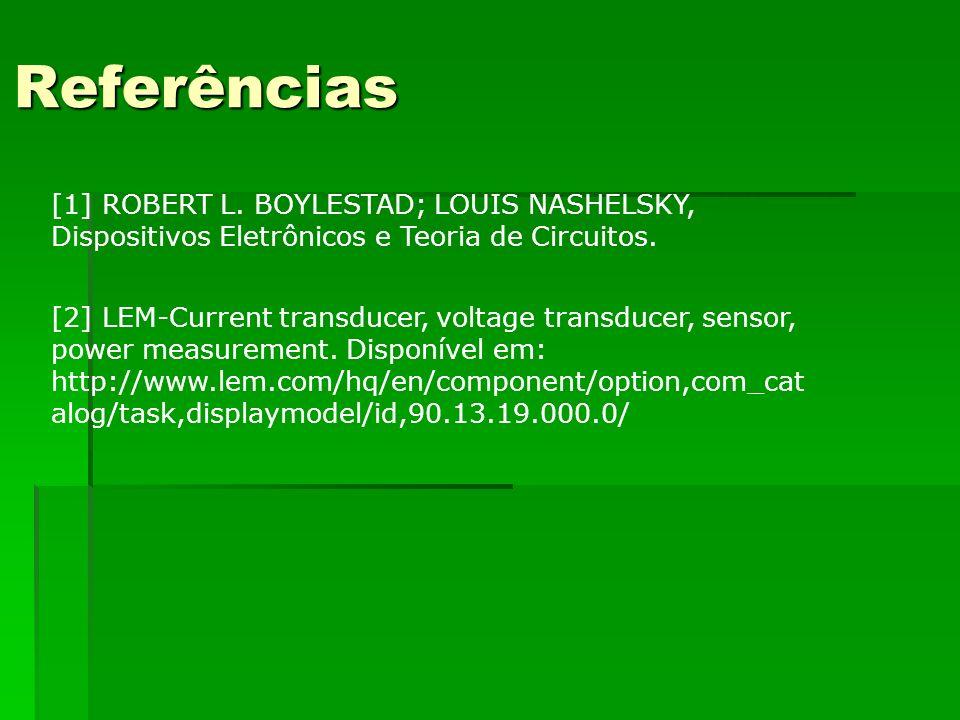 Referências [1] ROBERT L. BOYLESTAD; LOUIS NASHELSKY, Dispositivos Eletrônicos e Teoria de Circuitos.